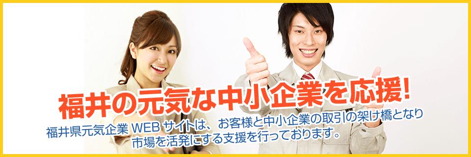 福井の元気な中小企業を応援!福井県元気企業WEBサイトは、お客様と中小企業の取引の架け橋となり市場を活発にする支援を行っております。